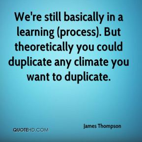 James Thompson - We're still basically in a learning (process). But theoretically you could duplicate any climate you want to duplicate.