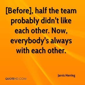 Jarvis Herring  - [Before], half the team probably didn't like each other. Now, everybody's always with each other.