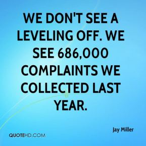 Jay Miller  - We don't see a leveling off. We see 686,000 complaints we collected last year.