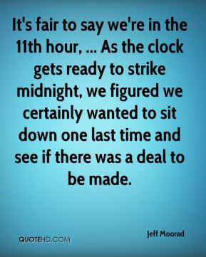 Jeff Moorad  - It's fair to say we're in the 11th hour, ... As the clock gets ready to strike midnight, we figured we certainly wanted to sit down one last time and see if there was a deal to be made.
