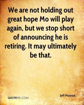 Jeff Moorad  - We are not holding out great hope Mo will play again, but we stop short of announcing he is retiring. It may ultimately be that.