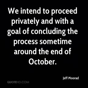 Jeff Moorad  - We intend to proceed privately and with a goal of concluding the process sometime around the end of October.