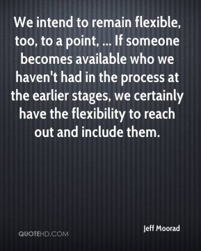 Jeff Moorad  - We intend to remain flexible, too, to a point, ... If someone becomes available who we haven't had in the process at the earlier stages, we certainly have the flexibility to reach out and include them.