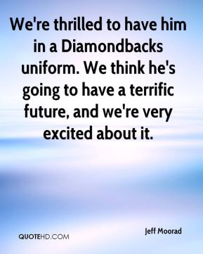 Jeff Moorad  - We're thrilled to have him in a Diamondbacks uniform. We think he's going to have a terrific future, and we're very excited about it.