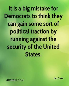 Jim Dyke  - It is a big mistake for Democrats to think they can gain some sort of political traction by running against the security of the United States.