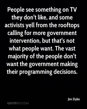 Jim Dyke  - People see something on TV they don't like, and some activists yell from the rooftops calling for more government intervention, but that's not what people want. The vast majority of the people don't want the government making their programming decisions.