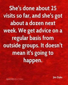 Jim Dyke  - She's done about 25 visits so far, and she's got about a dozen next week. We get advice on a regular basis from outside groups. It doesn't mean it's going to happen.