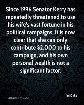 Jim Dyke  - Since 1996 Senator Kerry has repeatedly threatened to use his wife's vast fortune in his political campaigns. It is now clear that she can only contribute $2,000 to his campaign, and his own personal wealth is not a significant factor.