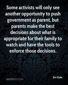 Jim Dyke  - Some activists will only see another opportunity to push government as parent, but parents make the best decisions about what is appropriate for their family to watch and have the tools to enforce those decisions.