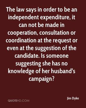 The law says in order to be an independent expenditure, it can not be made in cooperation, consultation or coordination at the request or even at the suggestion of the candidate. Is someone suggesting she has no knowledge of her husband's campaign?