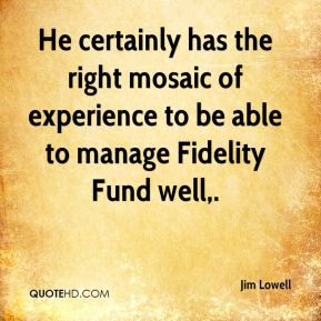 Jim Lowell  - He certainly has the right mosaic of experience to be able to manage Fidelity Fund well.