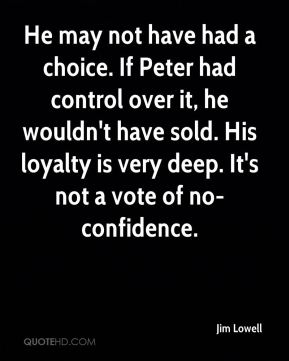 He may not have had a choice. If Peter had control over it, he wouldn't have sold. His loyalty is very deep. It's not a vote of no-confidence.