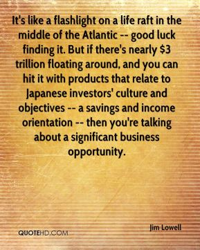 It's like a flashlight on a life raft in the middle of the Atlantic -- good luck finding it. But if there's nearly $3 trillion floating around, and you can hit it with products that relate to Japanese investors' culture and objectives -- a savings and income orientation -- then you're talking about a significant business opportunity.
