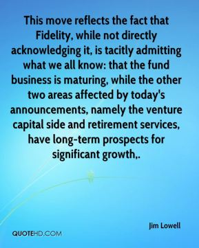 Jim Lowell  - This move reflects the fact that Fidelity, while not directly acknowledging it, is tacitly admitting what we all know: that the fund business is maturing, while the other two areas affected by today's announcements, namely the venture capital side and retirement services, have long-term prospects for significant growth.