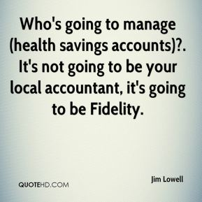 Who's going to manage (health savings accounts)?. It's not going to be your local accountant, it's going to be Fidelity.