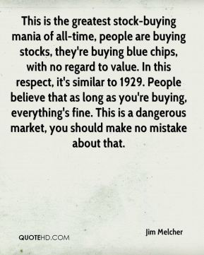 Jim Melcher  - This is the greatest stock-buying mania of all-time, people are buying stocks, they're buying blue chips, with no regard to value. In this respect, it's similar to 1929. People believe that as long as you're buying, everything's fine. This is a dangerous market, you should make no mistake about that.