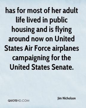 Jim Nicholson  - has for most of her adult life lived in public housing and is flying around now on United States Air Force airplanes campaigning for the United States Senate.