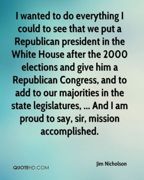 Jim Nicholson  - I wanted to do everything I could to see that we put a Republican president in the White House after the 2000 elections and give him a Republican Congress, and to add to our majorities in the state legislatures, ... And I am proud to say, sir, mission accomplished.