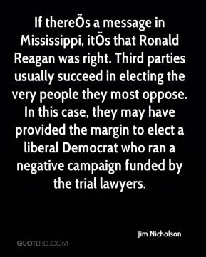 Jim Nicholson  - If thereÕs a message in Mississippi, itÕs that Ronald Reagan was right. Third parties usually succeed in electing the very people they most oppose. In this case, they may have provided the margin to elect a liberal Democrat who ran a negative campaign funded by the trial lawyers.