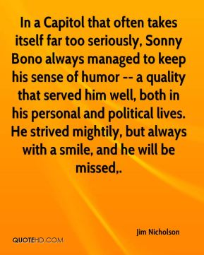 Jim Nicholson  - In a Capitol that often takes itself far too seriously, Sonny Bono always managed to keep his sense of humor -- a quality that served him well, both in his personal and political lives. He strived mightily, but always with a smile, and he will be missed.