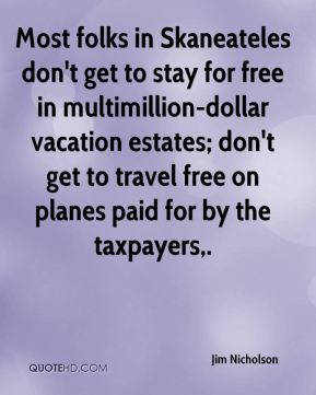 Jim Nicholson  - Most folks in Skaneateles don't get to stay for free in multimillion-dollar vacation estates; don't get to travel free on planes paid for by the taxpayers.