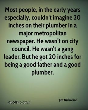 Jim Nicholson  - Most people, in the early years especially, couldn't imagine 20 inches on their plumber in a major metropolitan newspaper. He wasn't on city council. He wasn't a gang leader. But he got 20 inches for being a good father and a good plumber.