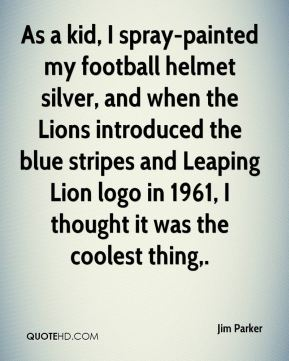 Jim Parker  - As a kid, I spray-painted my football helmet silver, and when the Lions introduced the blue stripes and Leaping Lion logo in 1961, I thought it was the coolest thing.