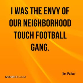 Jim Parker  - I was the envy of our neighborhood touch football gang.