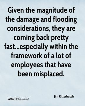 Jim Ritterbusch  - Given the magnitude of the damage and flooding considerations, they are coming back pretty fast...especially within the framework of a lot of employees that have been misplaced.