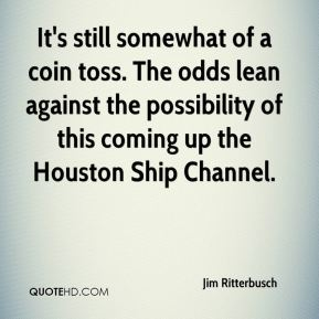 Jim Ritterbusch  - It's still somewhat of a coin toss. The odds lean against the possibility of this coming up the Houston Ship Channel.