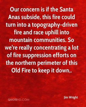 Jim Wright  - Our concern is if the Santa Anas subside, this fire could turn into a topography-driven fire and race uphill into mountain communities. So we're really concentrating a lot of fire suppression efforts on the northern perimeter of this Old Fire to keep it down.
