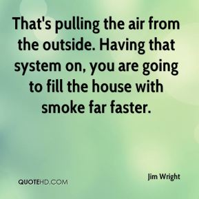 Jim Wright  - That's pulling the air from the outside. Having that system on, you are going to fill the house with smoke far faster.