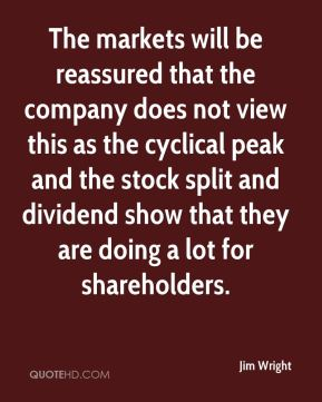 Jim Wright  - The markets will be reassured that the company does not view this as the cyclical peak and the stock split and dividend show that they are doing a lot for shareholders.
