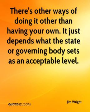 Jim Wright  - There's other ways of doing it other than having your own. It just depends what the state or governing body sets as an acceptable level.