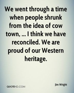 Jim Wright  - We went through a time when people shrunk from the idea of cow town, ... I think we have reconciled. We are proud of our Western heritage.