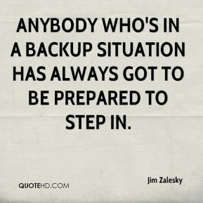 Jim Zalesky  - Anybody who's in a backup situation has always got to be prepared to step in.
