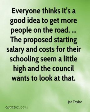 Joe Taylor  - Everyone thinks it's a good idea to get more people on the road, ... The proposed starting salary and costs for their schooling seem a little high and the council wants to look at that.