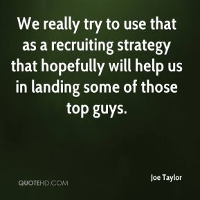Joe Taylor  - We really try to use that as a recruiting strategy that hopefully will help us in landing some of those top guys.