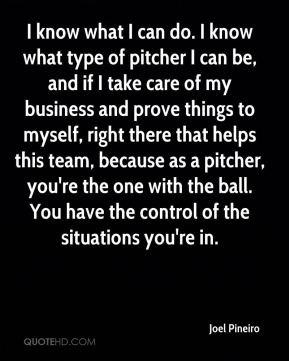 Joel Pineiro  - I know what I can do. I know what type of pitcher I can be, and if I take care of my business and prove things to myself, right there that helps this team, because as a pitcher, you're the one with the ball. You have the control of the situations you're in.