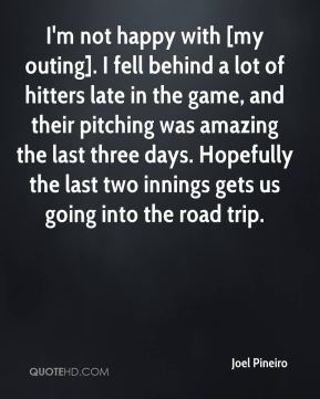 Joel Pineiro  - I'm not happy with [my outing]. I fell behind a lot of hitters late in the game, and their pitching was amazing the last three days. Hopefully the last two innings gets us going into the road trip.