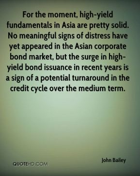 John Bailey  - For the moment, high-yield fundamentals in Asia are pretty solid. No meaningful signs of distress have yet appeared in the Asian corporate bond market, but the surge in high-yield bond issuance in recent years is a sign of a potential turnaround in the credit cycle over the medium term.