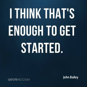 John Bailey  - I think that's enough to get started.