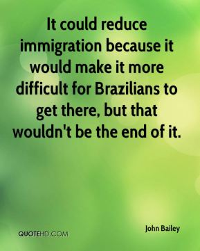 It could reduce immigration because it would make it more difficult for Brazilians to get there, but that wouldn't be the end of it.