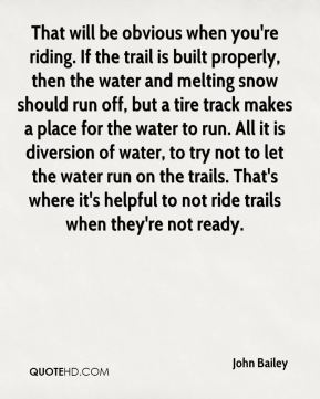 That will be obvious when you're riding. If the trail is built properly, then the water and melting snow should run off, but a tire track makes a place for the water to run. All it is diversion of water, to try not to let the water run on the trails. That's where it's helpful to not ride trails when they're not ready.