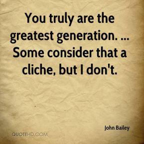 You truly are the greatest generation. ... Some consider that a cliche, but I don't.