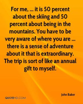 For me, ... it is 50 percent about the skiing and 50 percent about being in the mountains. You have to be very aware of where you are ... there is a sense of adventure about it that is extraordinary. The trip is sort of like an annual gift to myself.