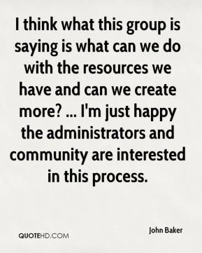 John Baker  - I think what this group is saying is what can we do with the resources we have and can we create more? ... I'm just happy the administrators and community are interested in this process.