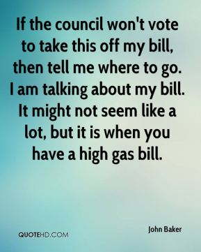 John Baker  - If the council won't vote to take this off my bill, then tell me where to go. I am talking about my bill. It might not seem like a lot, but it is when you have a high gas bill.