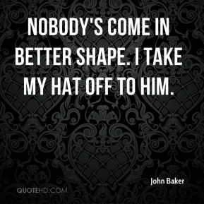 Nobody's come in better shape. I take my hat off to him.