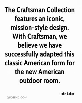 John Baker  - The Craftsman Collection features an iconic, mission-style design. With Craftsman, we believe we have successfully adapted this classic American form for the new American outdoor room.